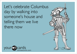 Let's celebrate Columbus day by walking into someone's house and telling them we live there now.
